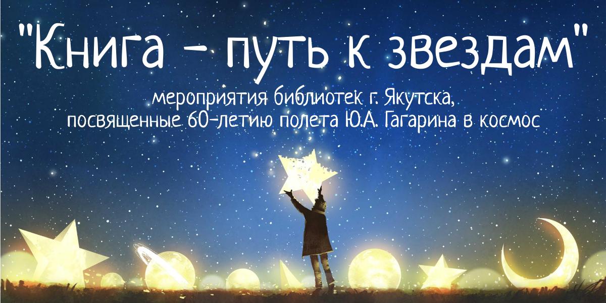 Книга – путь к звездам: мероприятия ЦБС г. Якутска к 60-летию полета Ю.А. Гагарина в космос