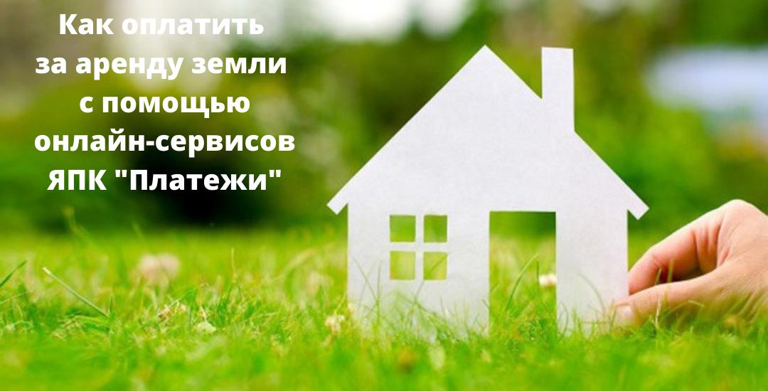 Как оплатить за аренду земли с помощью онлайн-сервисов АО «ЯПК «Платежи»